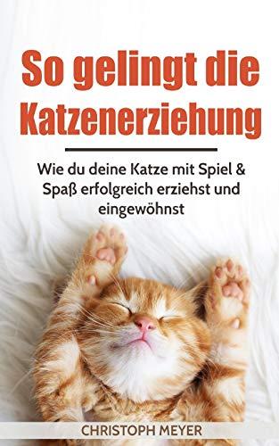 So gelingt die Katzenerziehung (Katzen trainieren, Band 1)